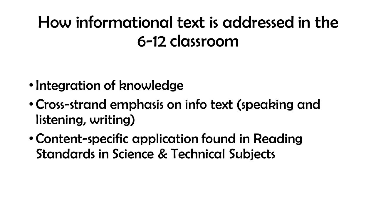 How informational text is addressed in the 6-12 classroom Integration of knowledge Cross-strand emphasis on info text (speaking and listening, writing) Content-specific application found in Reading Standards in Science & Technical Subjects