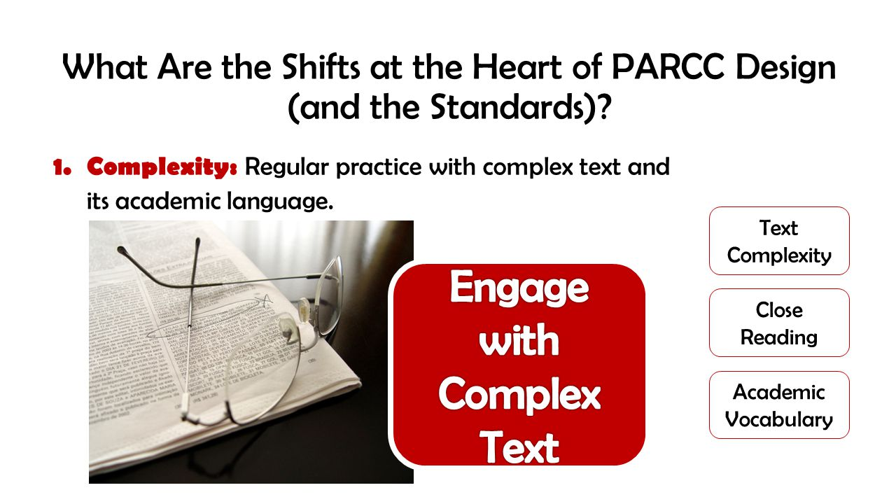 What Are the Shifts at the Heart of PARCC Design (and the Standards)? 1. Complexity: Regular practice with complex text and its academic language. Tex