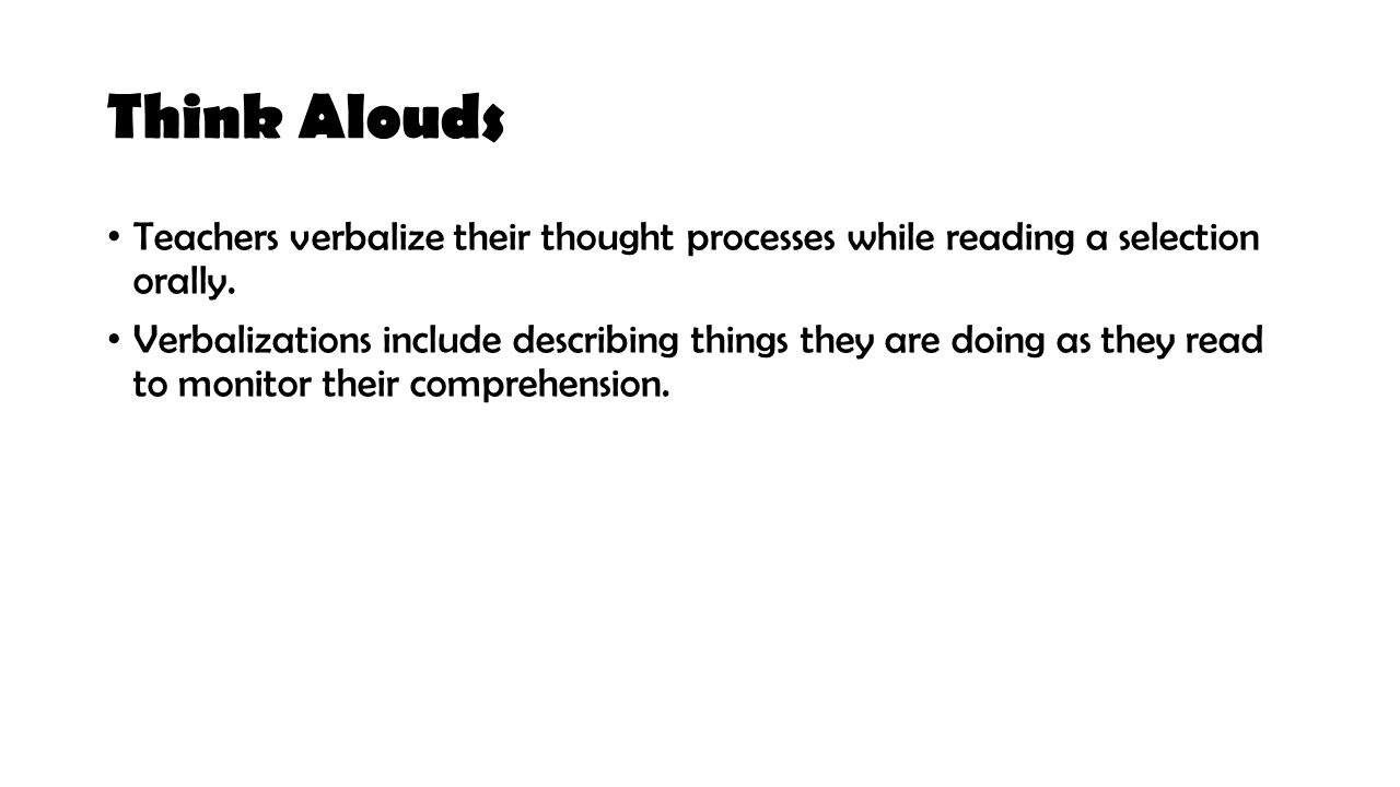 Think Alouds Teachers verbalize their thought processes while reading a selection orally.