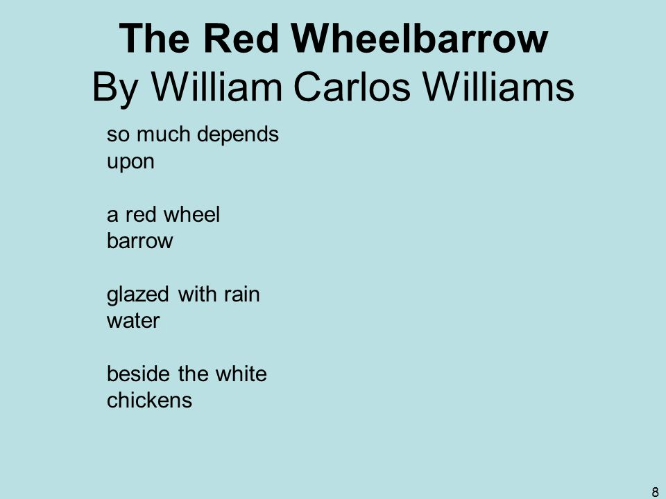 8 The Red Wheelbarrow By William Carlos Williams so much depends upon a red wheel barrow glazed with rain water beside the white chickens