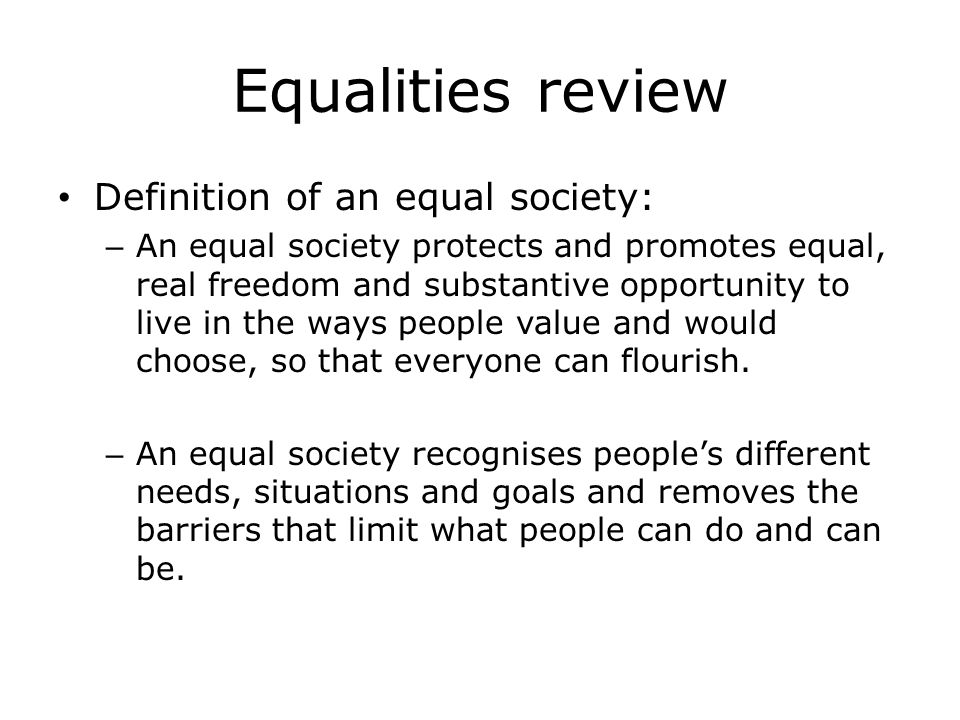 Equalities review Definition of an equal society: – An equal society protects and promotes equal, real freedom and substantive opportunity to live in the ways people value and would choose, so that everyone can flourish.