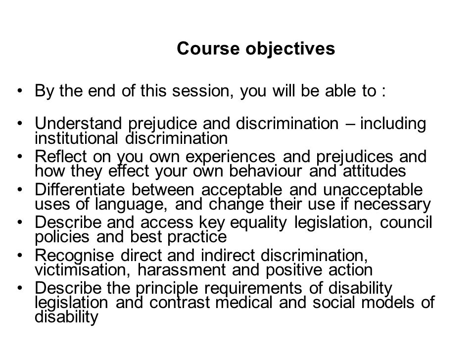 Course objectives By the end of this session, you will be able to : Understand prejudice and discrimination – including institutional discrimination Reflect on you own experiences and prejudices and how they effect your own behaviour and attitudes Differentiate between acceptable and unacceptable uses of language, and change their use if necessary Describe and access key equality legislation, council policies and best practice Recognise direct and indirect discrimination, victimisation, harassment and positive action Describe the principle requirements of disability legislation and contrast medical and social models of disability