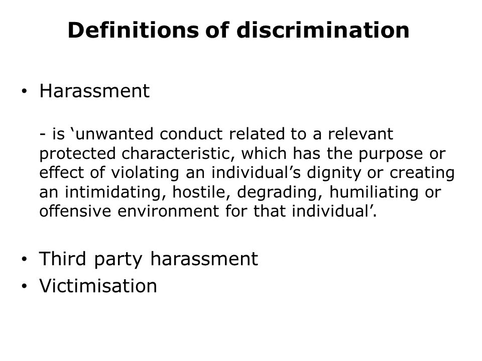 Definitions of discrimination Harassment - is 'unwanted conduct related to a relevant protected characteristic, which has the purpose or effect of violating an individual's dignity or creating an intimidating, hostile, degrading, humiliating or offensive environment for that individual'.