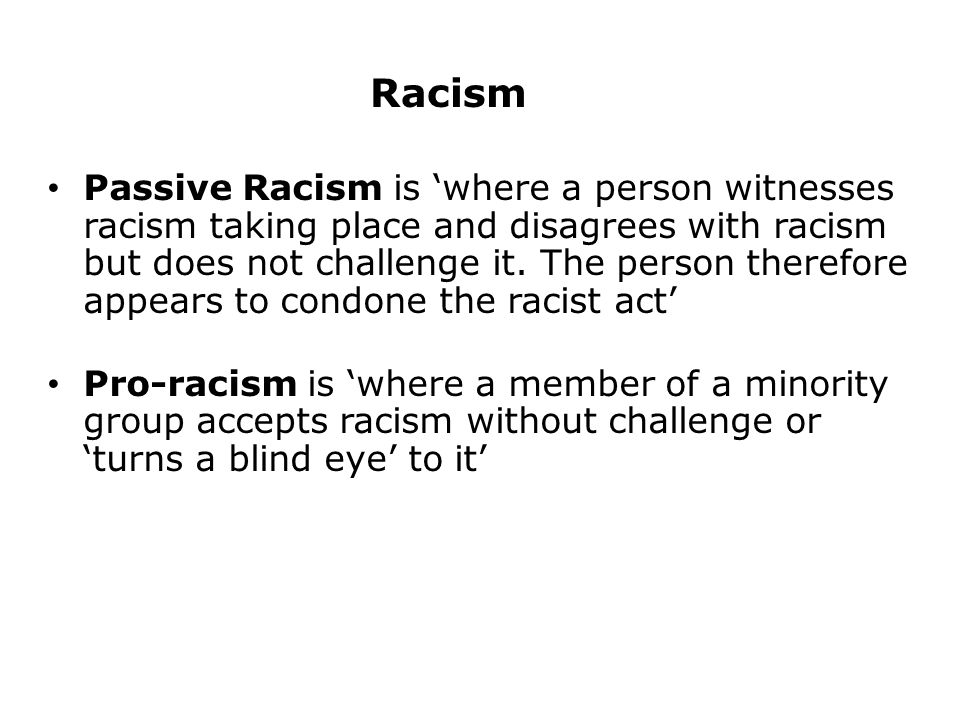 Racism Passive Racism is 'where a person witnesses racism taking place and disagrees with racism but does not challenge it.