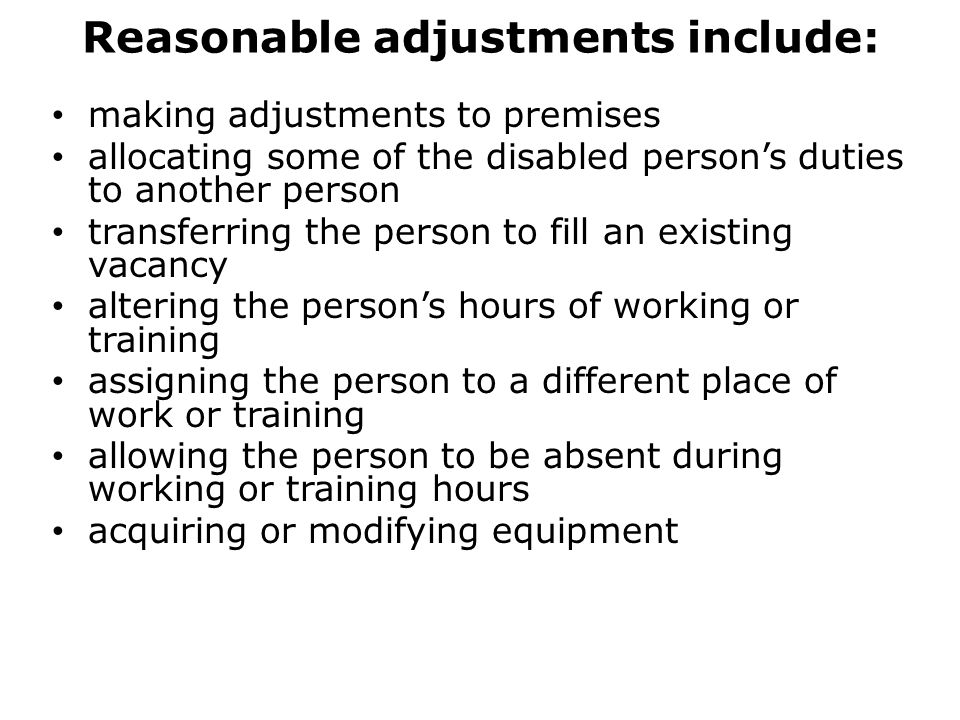 Reasonable adjustments include: making adjustments to premises allocating some of the disabled person's duties to another person transferring the person to fill an existing vacancy altering the person's hours of working or training assigning the person to a different place of work or training allowing the person to be absent during working or training hours acquiring or modifying equipment