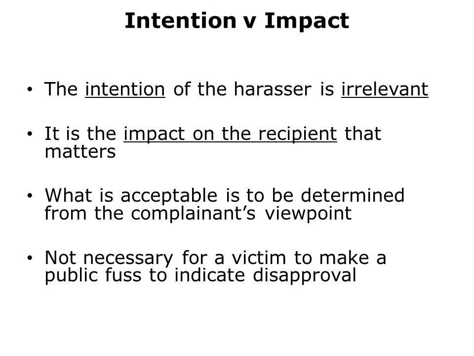 Intention v Impact The intention of the harasser is irrelevant It is the impact on the recipient that matters What is acceptable is to be determined from the complainant's viewpoint Not necessary for a victim to make a public fuss to indicate disapproval