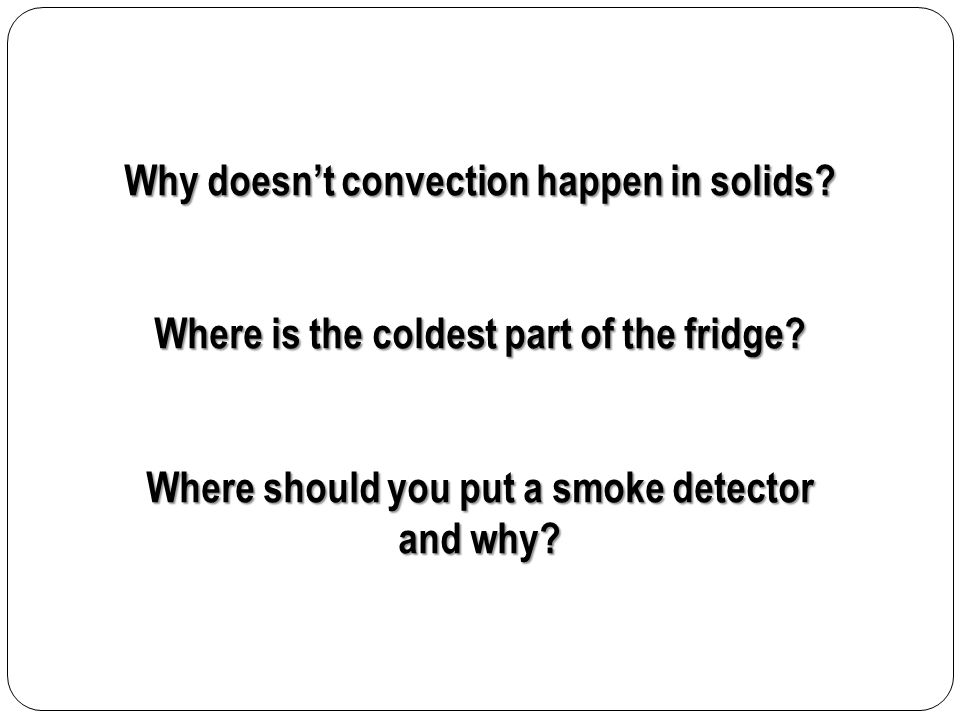 Why doesn't convection happen in solids? Where is the coldest part of the fridge? Where should you put a smoke detector and why?