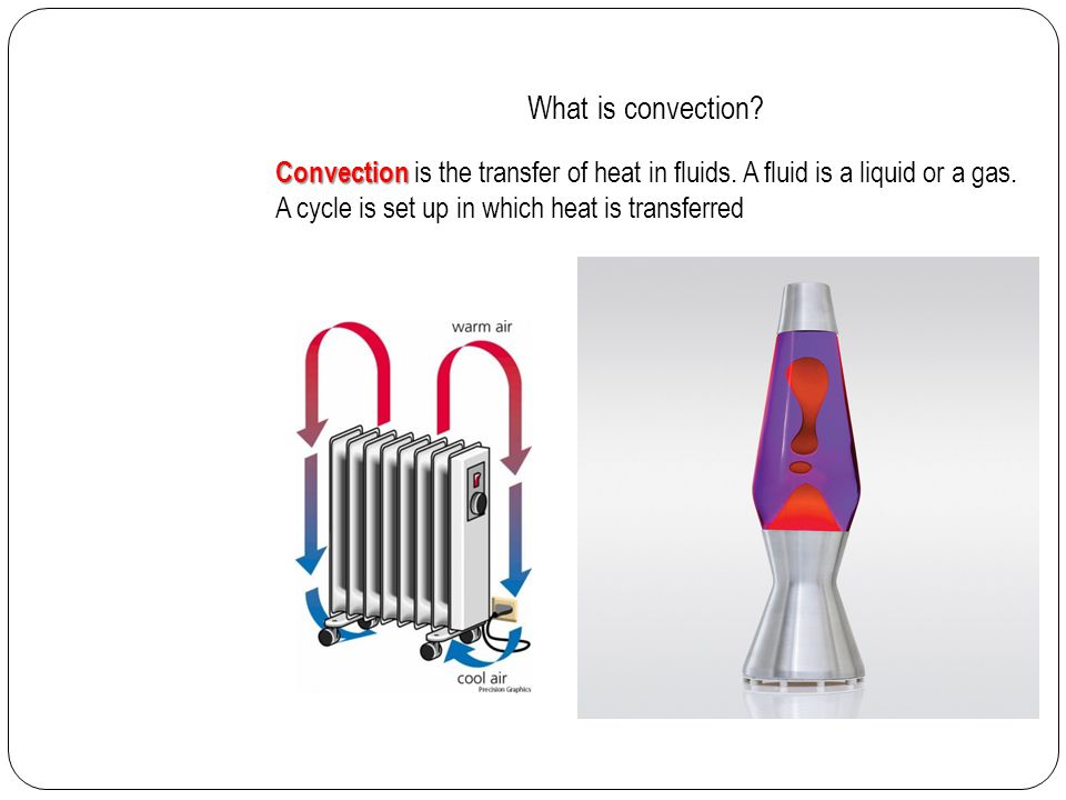 What is convection? Convection Convection is the transfer of heat in fluids. A fluid is a liquid or a gas. A cycle is set up in which heat is transfer