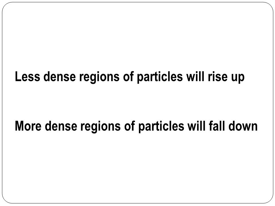 Less dense regions of particles will rise up More dense regions of particles will fall down