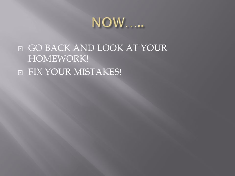  GO BACK AND LOOK AT YOUR HOMEWORK!  FIX YOUR MISTAKES!