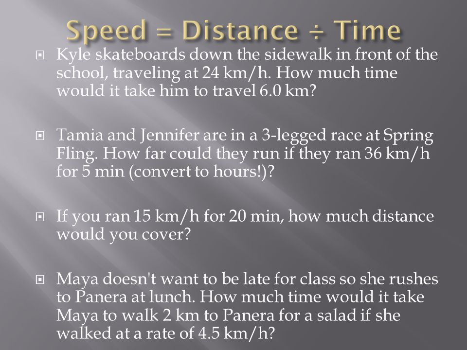  Kyle skateboards down the sidewalk in front of the school, traveling at 24 km/h. How much time would it take him to travel 6.0 km?  Tamia and Jenni