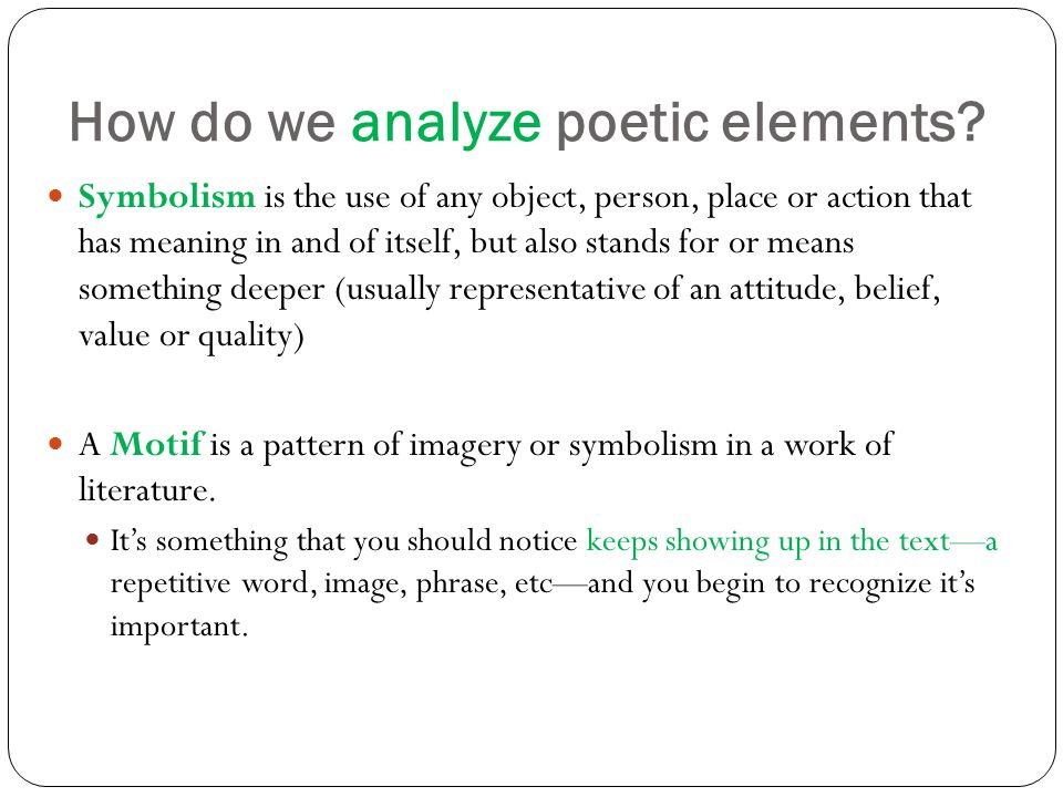 How do we analyze poetic elements? Symbolism is the use of any object, person, place or action that has meaning in and of itself, but also stands for