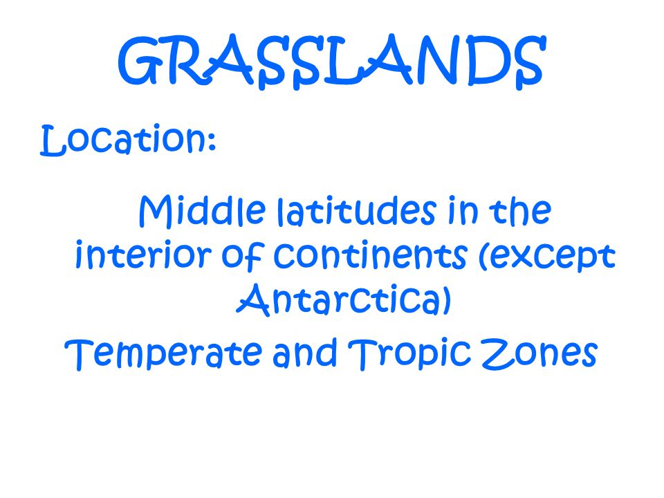 GRASSLANDS Location: Middle latitudes in the interior of continents (except Antarctica) Temperate and Tropic Zones