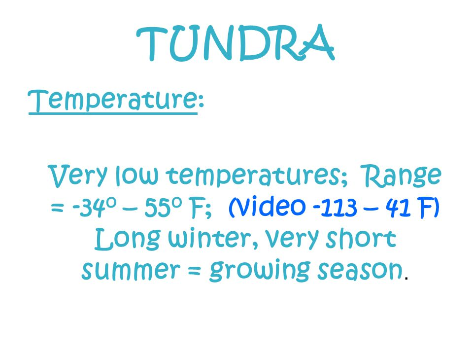 Temperature: Very low temperatures; Range = -34 o – 55 o F; (video -113 – 41 F) Long winter, very short summer = growing season.