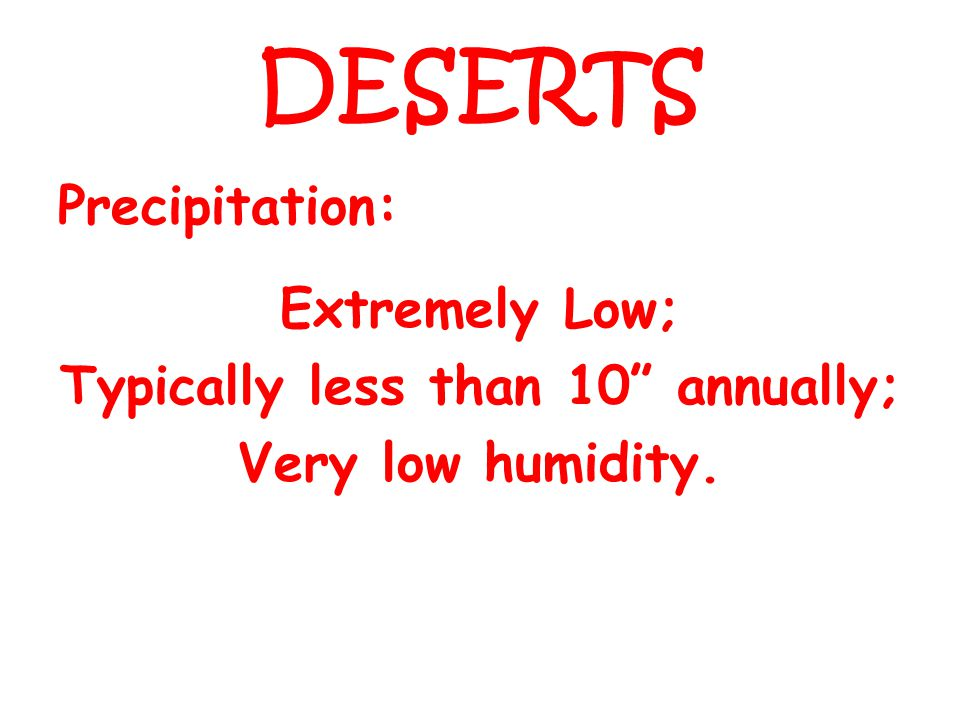 DESERTS Precipitation: Extremely Low; Typically less than 10 annually; Very low humidity.