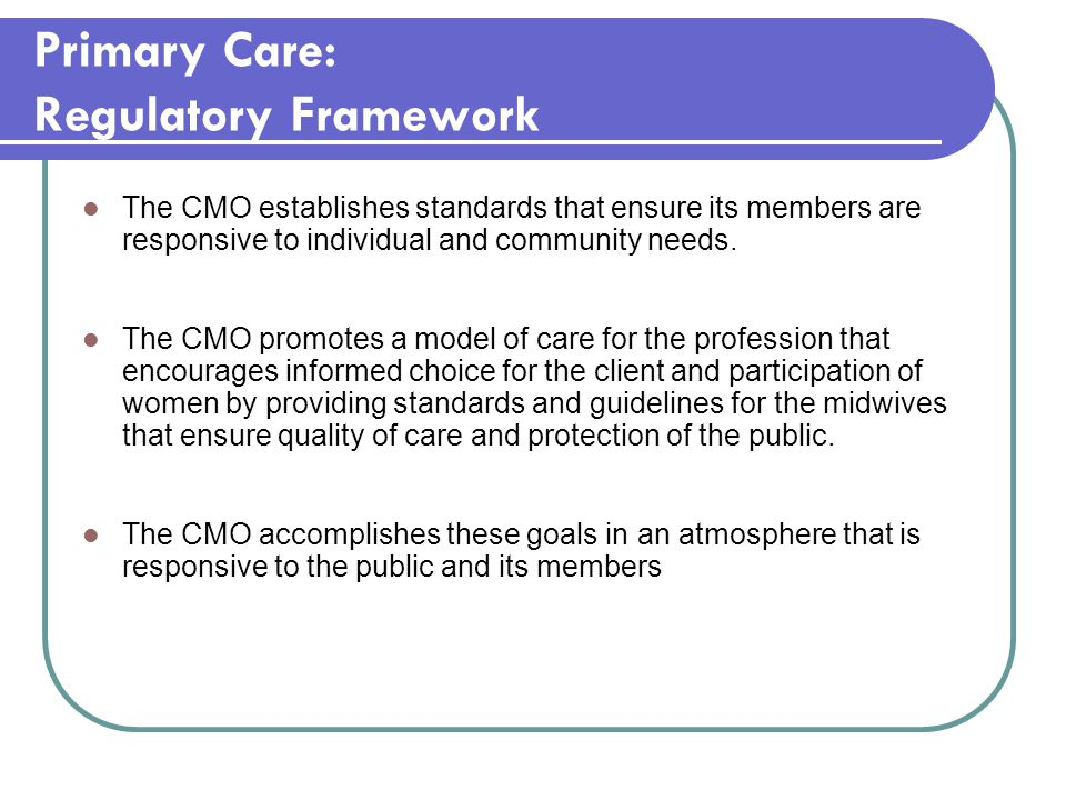 Primary Care: Regulatory Framework The CMO establishes standards that ensure its members are responsive to individual and community needs. The CMO pro