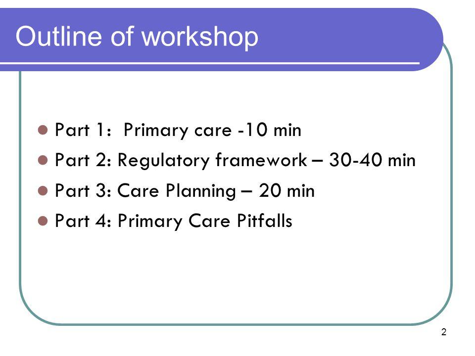 Outline of workshop Part 1: Primary care -10 min Part 2: Regulatory framework – 30-40 min Part 3: Care Planning – 20 min Part 4: Primary Care Pitfalls 2
