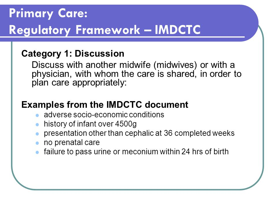 Primary Care: Regulatory Framework – IMDCTC Category 1: Discussion Discuss with another midwife (midwives) or with a physician, with whom the care is shared, in order to plan care appropriately: Examples from the IMDCTC document adverse socio-economic conditions history of infant over 4500g presentation other than cephalic at 36 completed weeks no prenatal care failure to pass urine or meconium within 24 hrs of birth