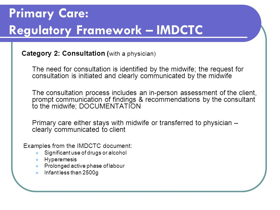 Primary Care: Regulatory Framework – IMDCTC Category 2: Consultation ( with a physician) The need for consultation is identified by the midwife; the request for consultation is initiated and clearly communicated by the midwife The consultation process includes an in-person assessment of the client, prompt communication of findings & recommendations by the consultant to the midwife; DOCUMENTATION Primary care either stays with midwife or transferred to physician – clearly communicated to client Examples from the IMDCTC document: Significant use of drugs or alcohol Hyperemesis Prolonged active phase of labour Infant less than 2500g
