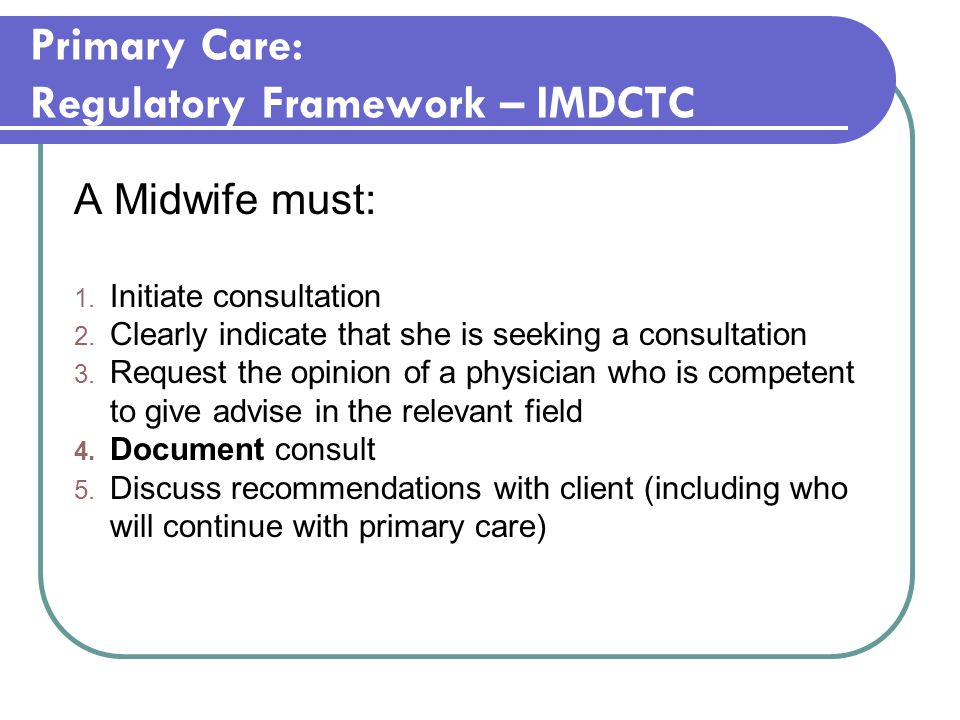 Primary Care: Regulatory Framework – IMDCTC A Midwife must: 1. Initiate consultation 2. Clearly indicate that she is seeking a consultation 3. Request