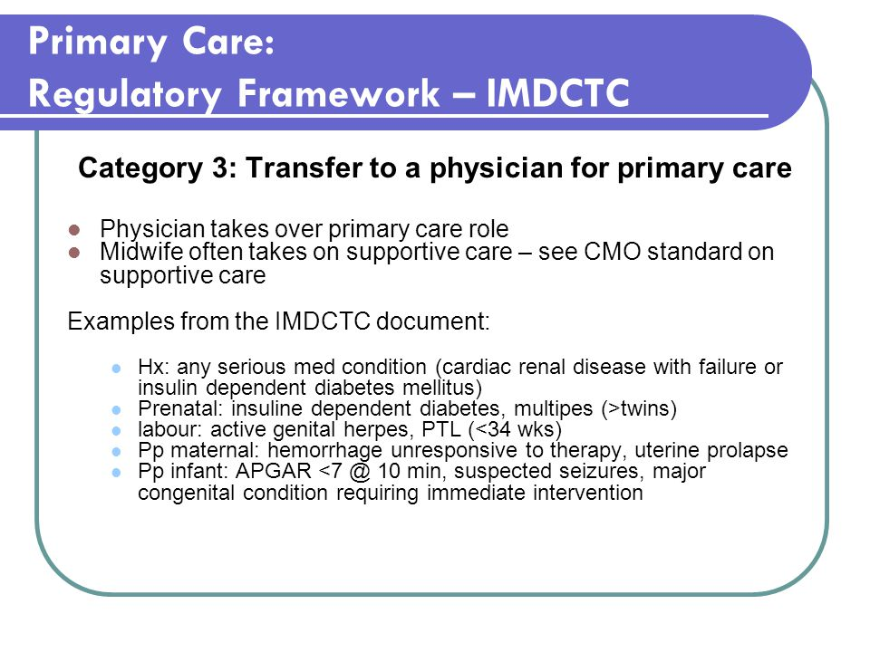 Primary Care: Regulatory Framework – IMDCTC Category 3: Transfer to a physician for primary care Physician takes over primary care role Midwife often