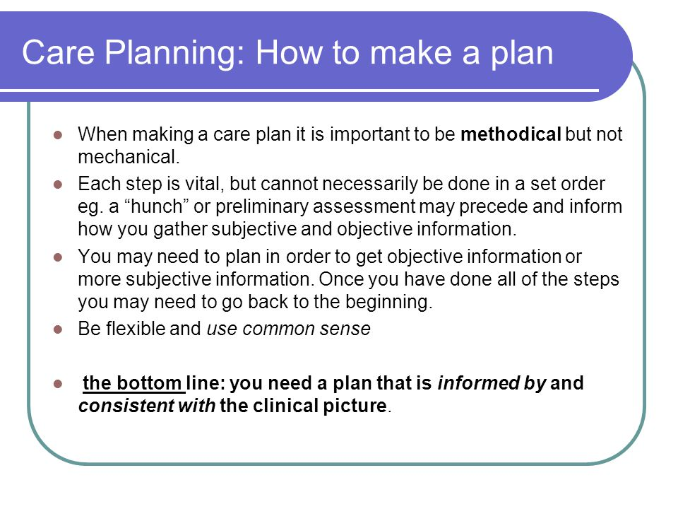 Care Planning: How to make a plan When making a care plan it is important to be methodical but not mechanical. Each step is vital, but cannot necessar