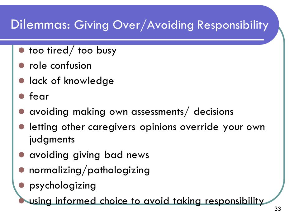 33 Dilemmas: Giving Over/Avoiding Responsibility too tired/ too busy role confusion lack of knowledge fear avoiding making own assessments/ decisions