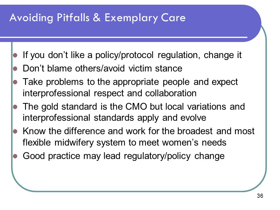 36 Avoiding Pitfalls & Exemplary Care If you don't like a policy/protocol regulation, change it Don't blame others/avoid victim stance Take problems t