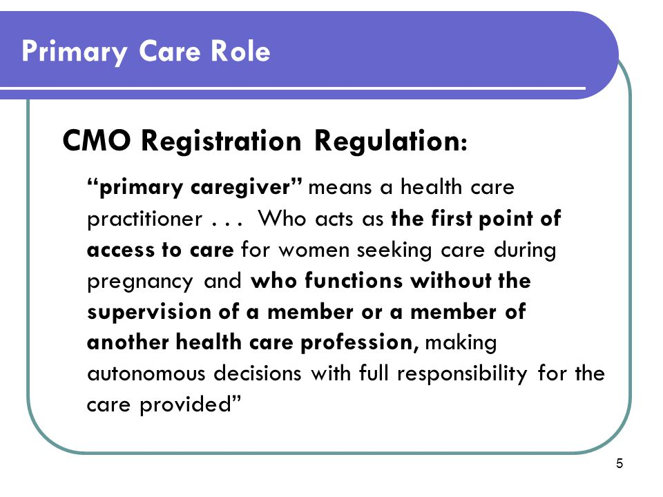 "5 Primary Care Role CMO Registration Regulation : ""primary caregiver"" means a health care practitioner... Who acts as the first point of access to car"