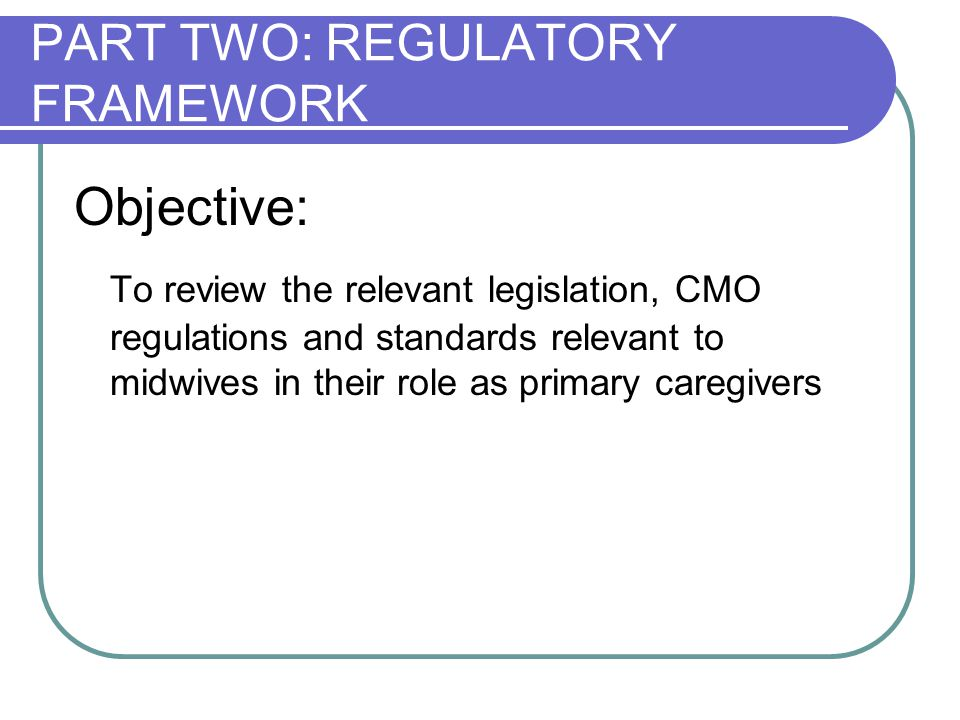 PART TWO: REGULATORY FRAMEWORK Objective: To review the relevant legislation, CMO regulations and standards relevant to midwives in their role as prim