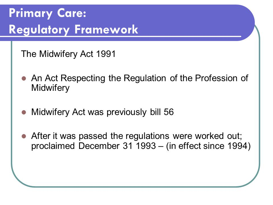 Primary Care: Regulatory Framework The Midwifery Act 1991 An Act Respecting the Regulation of the Profession of Midwifery Midwifery Act was previously bill 56 After it was passed the regulations were worked out; proclaimed December – (in effect since 1994)