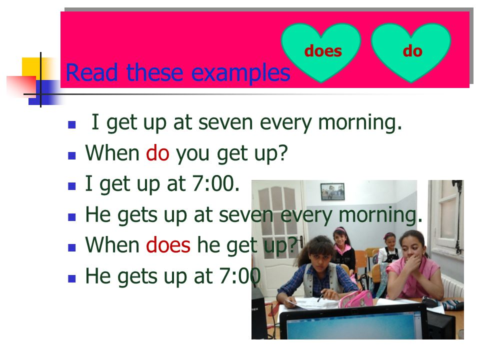 Read these examples I get up at seven every morning. When do you get up? I get up at 7:00. He gets up at seven every morning. When does he get up? He
