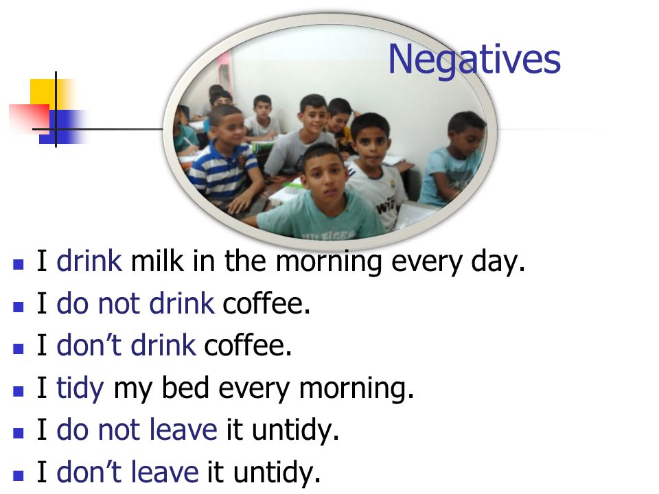 Negatives I drink milk in the morning every day. I do not drink coffee. I don't drink coffee. I tidy my bed every morning. I do not leave it untidy. I