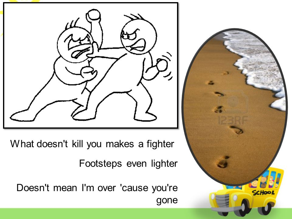 Footsteps even lighter Doesn t mean I m over cause you re gone What doesn t kill you makes a fighter