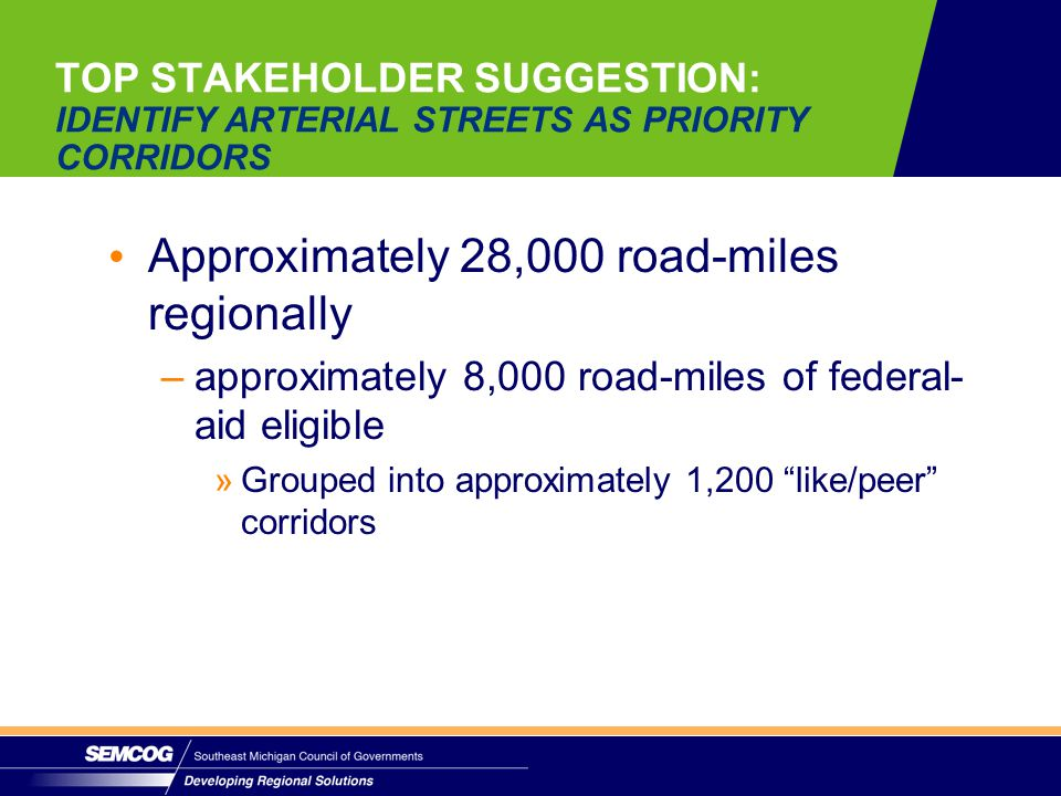 TOP STAKEHOLDER SUGGESTION: IDENTIFY ARTERIAL STREETS AS PRIORITY CORRIDORS Approximately 28,000 road-miles regionally –approximately 8,000 road-miles of federal- aid eligible » »Grouped into approximately 1,200 like/peer corridors