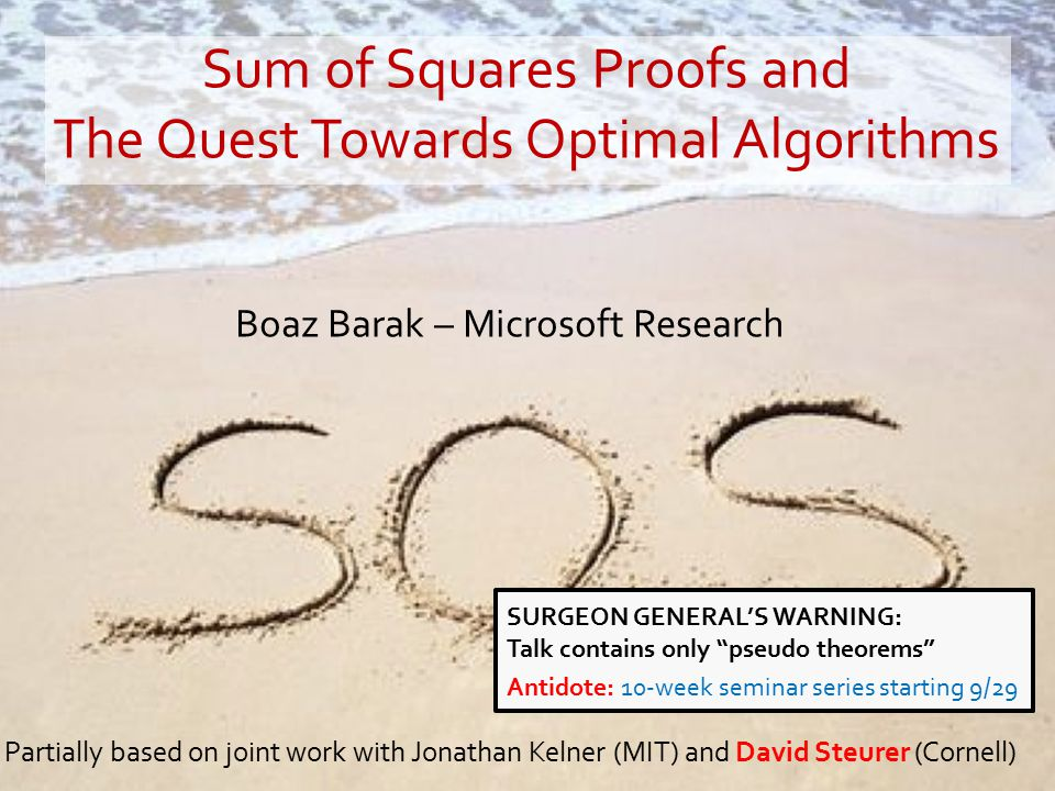Boaz Barak – Microsoft Research Partially based on joint work with Jonathan Kelner (MIT) and David Steurer (Cornell) Sum of Squares Proofs and The Quest Towards Optimal Algorithms SURGEON GENERAL'S WARNING: Talk contains only pseudo theorems Antidote: 10-week seminar series starting 9/29