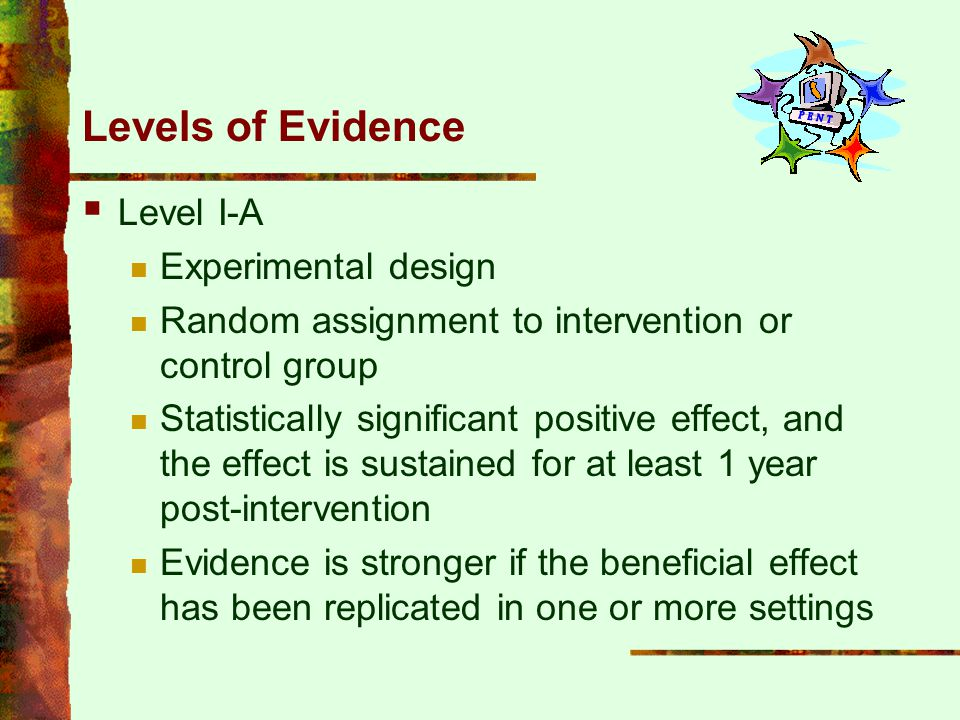 Levels of Evidence  Level I-A Experimental design Random assignment to intervention or control group Statistically significant positive effect, and t