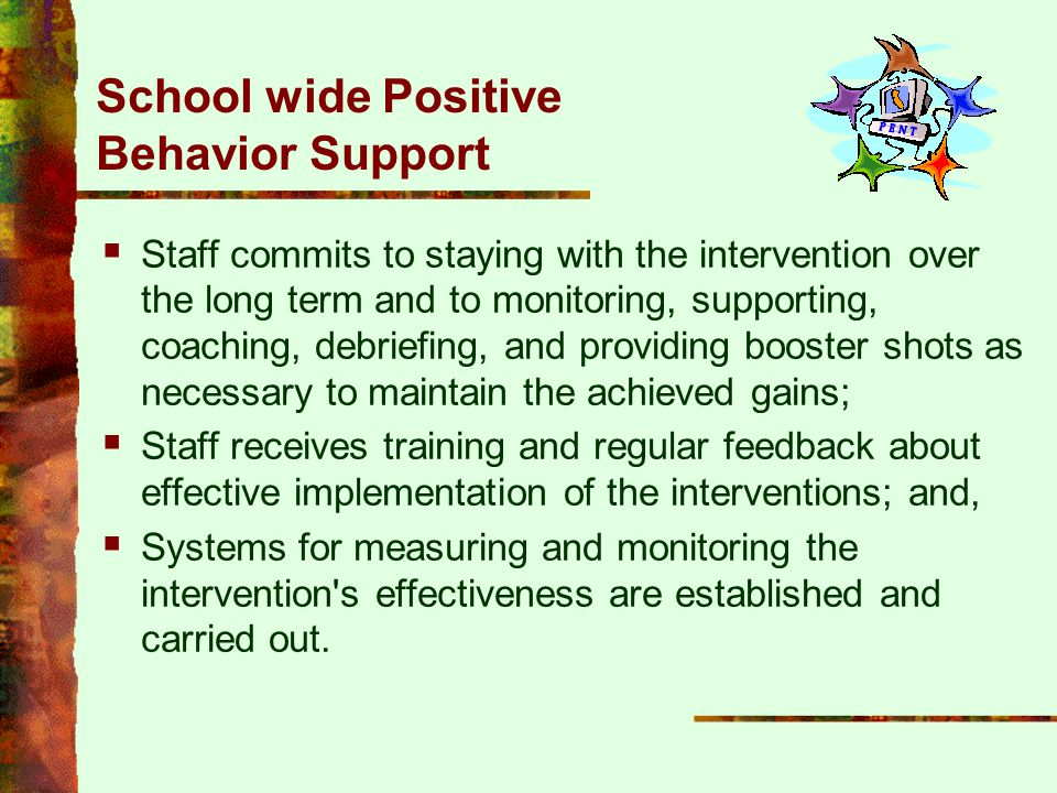 School wide Positive Behavior Support  Staff commits to staying with the intervention over the long term and to monitoring, supporting, coaching, deb