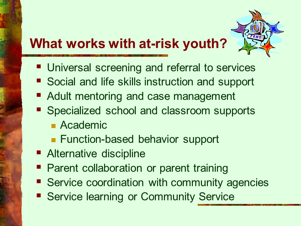 What works with at-risk youth?  Universal screening and referral to services  Social and life skills instruction and support  Adult mentoring and c