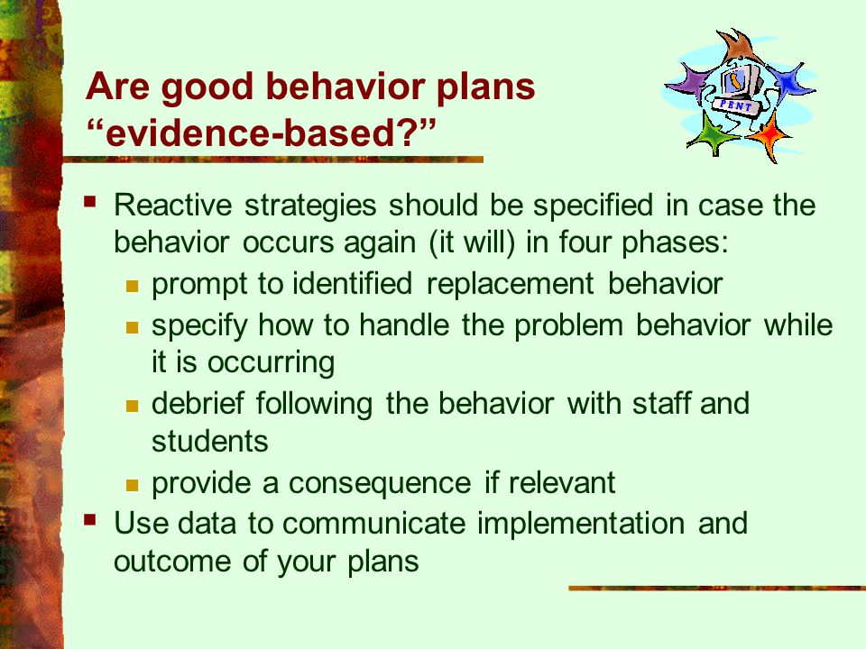 """Are good behavior plans """"evidence-based?""""  Reactive strategies should be specified in case the behavior occurs again (it will) in four phases: prompt"""