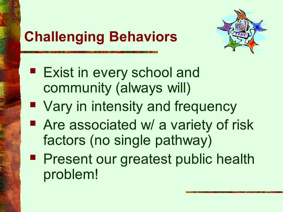 Challenging Behaviors  Exist in every school and community (always will)  Vary in intensity and frequency  Are associated w/ a variety of risk fact