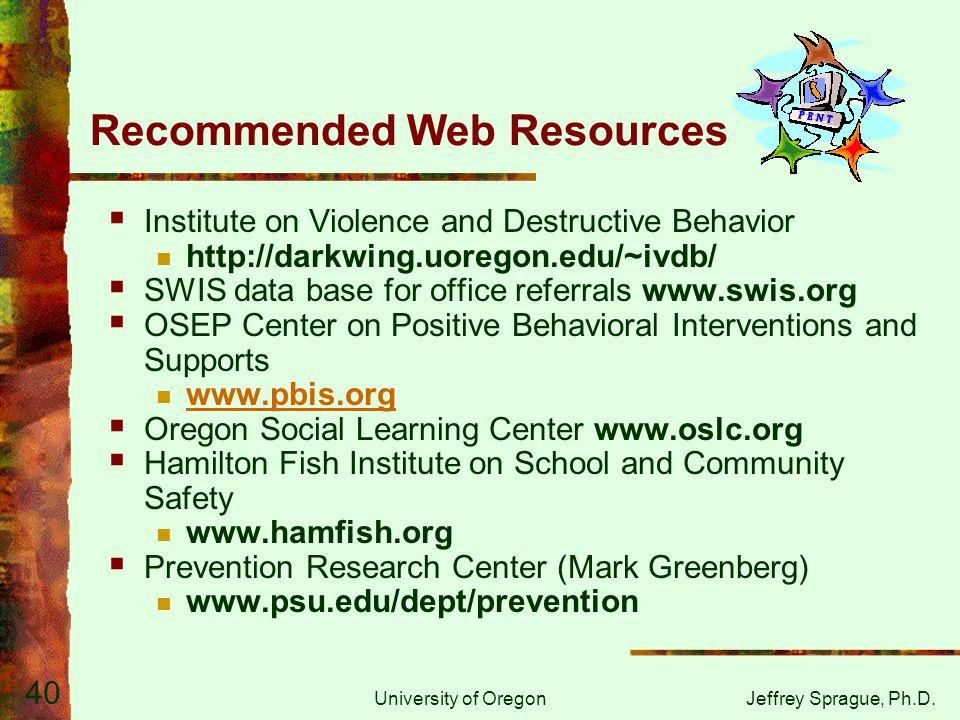 University of OregonJeffrey Sprague, Ph.D. 40 Recommended Web Resources  Institute on Violence and Destructive Behavior http://darkwing.uoregon.edu/~