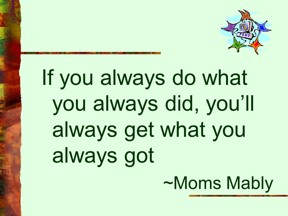 If you always do what you always did, you'll always get what you always got ~Moms Mably