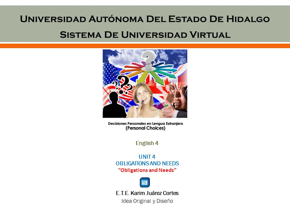 Universidad Autónoma Del Estado De Hidalgo Sistema De Universidad Virtual English 4 UNIT 4 OBLIGATIONS AND NEEDS Obligations and Needs E.T.E.