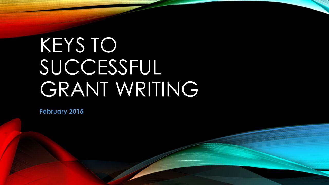 KEYS TO SUCCESSFUL GRANT WRITING February 2015