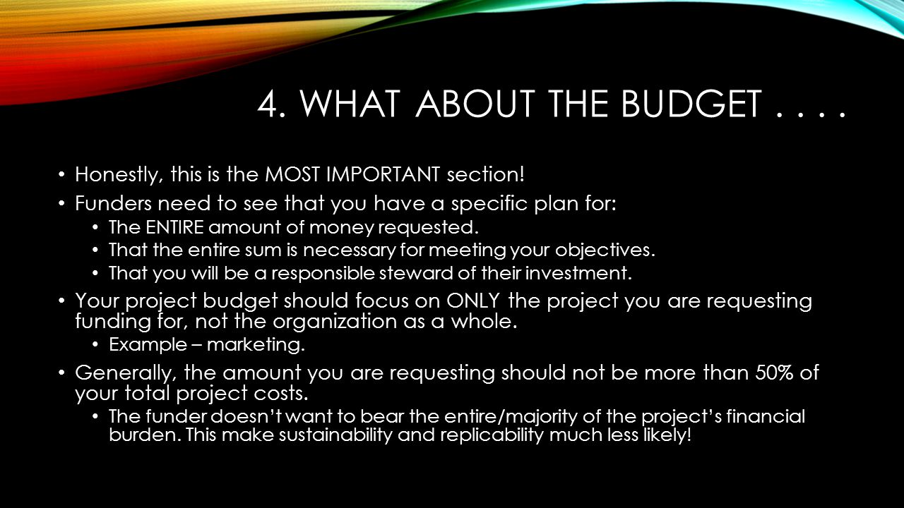 4. WHAT ABOUT THE BUDGET.... Honestly, this is the MOST IMPORTANT section! Funders need to see that you have a specific plan for: The ENTIRE amount of