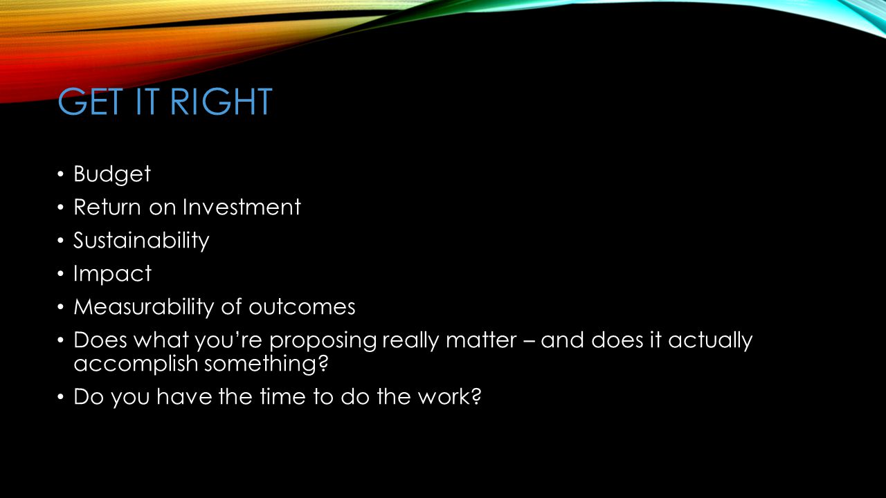 GET IT RIGHT Budget Return on Investment Sustainability Impact Measurability of outcomes Does what you're proposing really matter – and does it actually accomplish something.