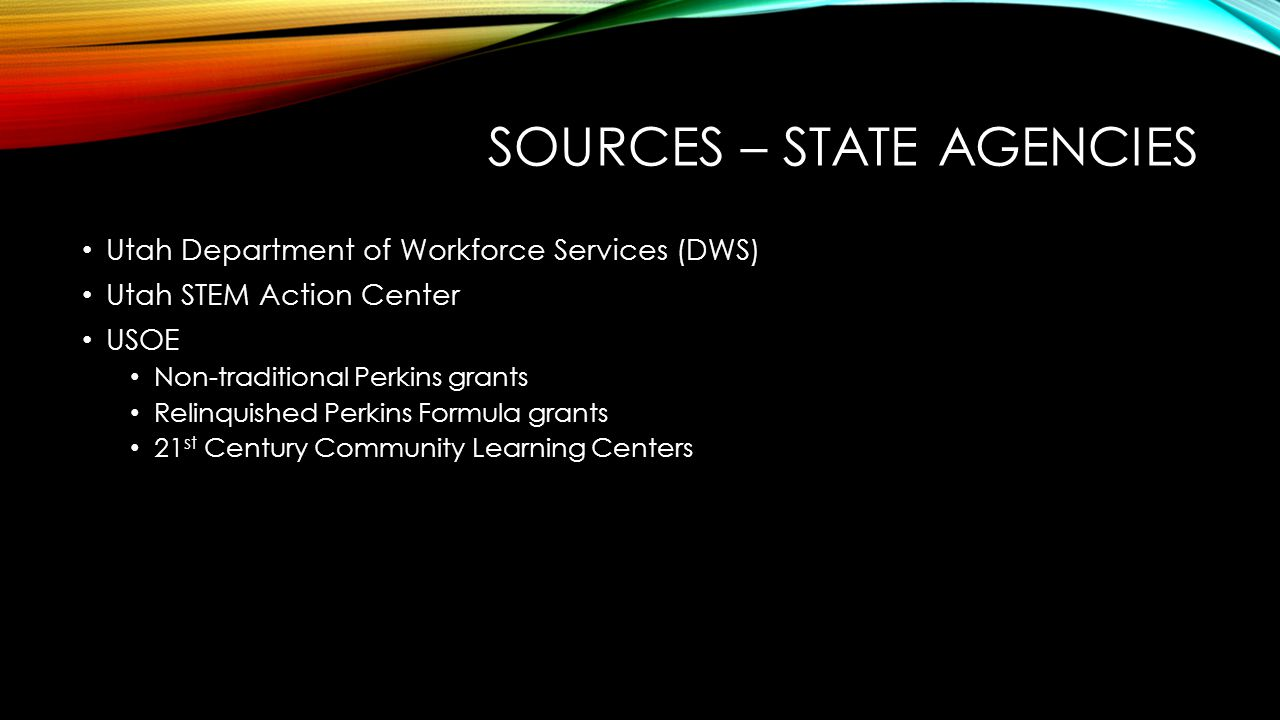 SOURCES – STATE AGENCIES Utah Department of Workforce Services (DWS) Utah STEM Action Center USOE Non-traditional Perkins grants Relinquished Perkins Formula grants 21 st Century Community Learning Centers