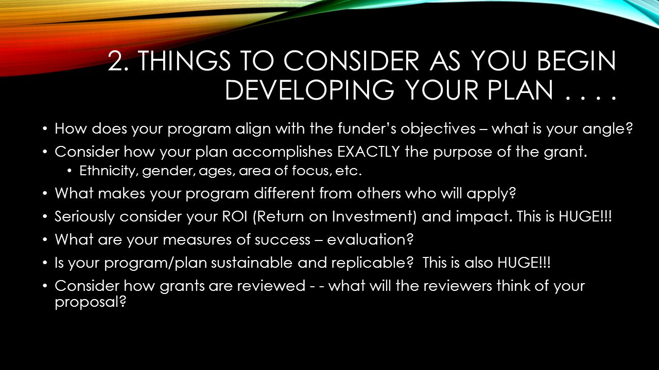 2. THINGS TO CONSIDER AS YOU BEGIN DEVELOPING YOUR PLAN.... How does your program align with the funder's objectives – what is your angle? Consider ho