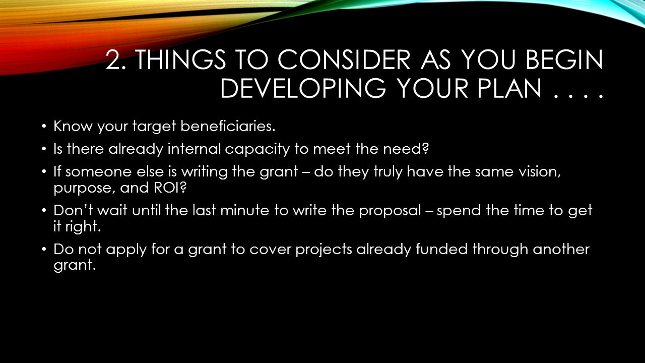 2. THINGS TO CONSIDER AS YOU BEGIN DEVELOPING YOUR PLAN.... Know your target beneficiaries. Is there already internal capacity to meet the need? If so